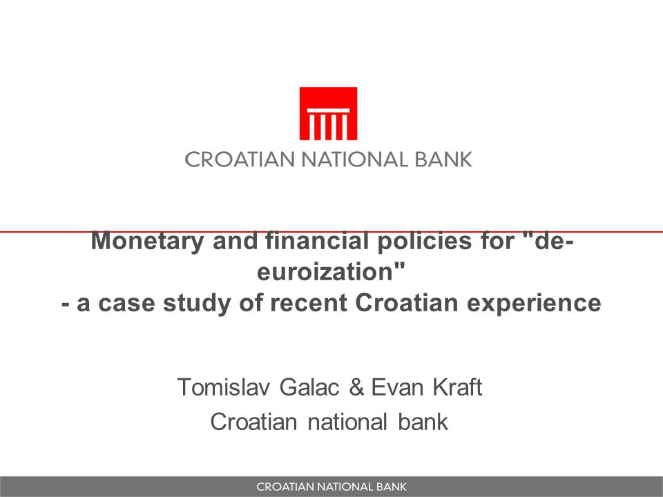 Monetary and financial policies for de- euroization - a case study of recent Croatian experience Tomislav Galac & Evan Kraft Croatian national bank
