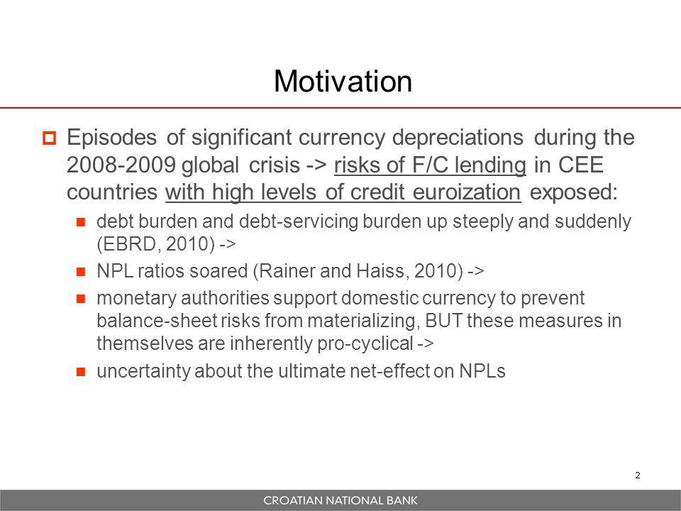 2 Motivation  Episodes of significant currency depreciations during the 2008-2009 global crisis -> risks of F/C lending in CEE countries with high levels of credit euroization exposed: debt burden and debt-servicing burden up steeply and suddenly (EBRD, 2010) -> NPL ratios soared (Rainer and Haiss, 2010) -> monetary authorities support domestic currency to prevent balance-sheet risks from materializing, BUT these measures in themselves are inherently pro-cyclical -> uncertainty about the ultimate net-effect on NPLs