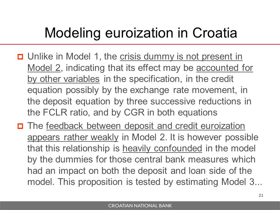 21 Modeling euroization in Croatia  Unlike in Model 1, the crisis dummy is not present in Model 2, indicating that its effect may be accounted for by other variables in the specification, in the credit equation possibly by the exchange rate movement, in the deposit equation by three successive reductions in the FCLR ratio, and by CGR in both equations  The feedback between deposit and credit euroization appears rather weakly in Model 2.