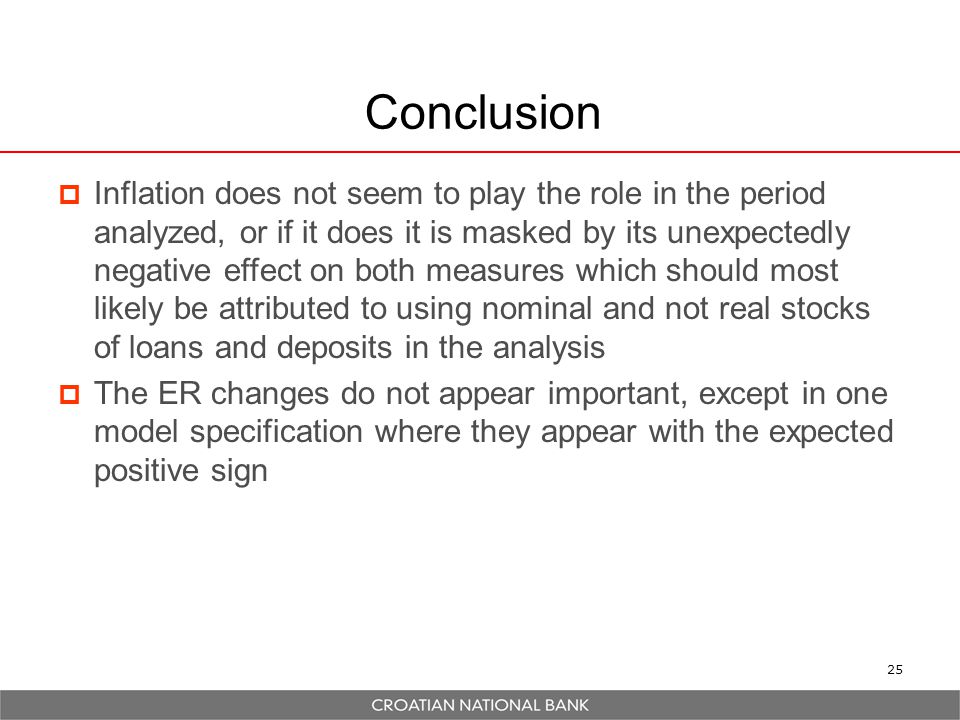 25 Conclusion  Inflation does not seem to play the role in the period analyzed, or if it does it is masked by its unexpectedly negative effect on both measures which should most likely be attributed to using nominal and not real stocks of loans and deposits in the analysis  The ER changes do not appear important, except in one model specification where they appear with the expected positive sign