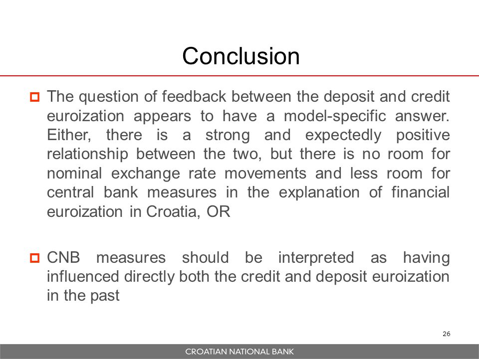 27 Final thoughts  Our findings could be interpreted as indicating that even within a context of a rigid exchange rate regime, a combination of monetary and prudential measures could lead to a reduction in financial euroization during normal times  Caveat: policy had some effect in Croatia, but far from creating full de-euroization in the sense of the literature: the euroization level, measured as foreign currency deposits in broad money, reduced by 20 percentage points and below 20% without major macroeconomic costs.