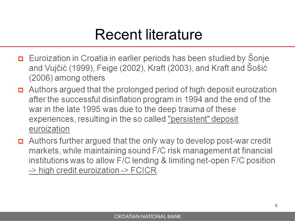 5 Recent literature  Euroization in Croatia in earlier periods has been studied by Šonje and Vujčić (1999), Feige (2002), Kraft (2003), and Kraft and Šošić (2006) among others  Authors argued that the prolonged period of high deposit euroization after the successful disinflation program in 1994 and the end of the war in the late 1995 was due to the deep trauma of these experiences, resulting in the so called persistent deposit euroization  Authors further argued that the only way to develop post-war credit markets, while maintaining sound F/C risk management at financial institutions was to allow F/C lending & limiting net-open F/C position -> high credit euroization -> FCICR