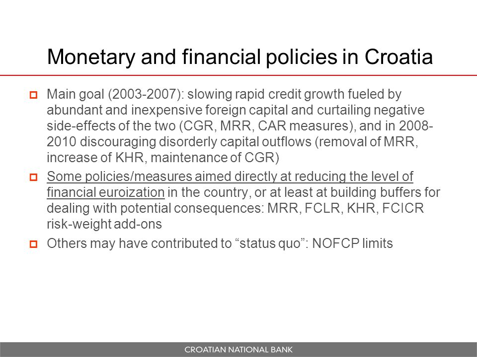 Monetary and financial policies in Croatia  Main goal (2003-2007): slowing rapid credit growth fueled by abundant and inexpensive foreign capital and curtailing negative side-effects of the two (CGR, MRR, CAR measures), and in 2008- 2010 discouraging disorderly capital outflows (removal of MRR, increase of KHR, maintenance of CGR)  Some policies/measures aimed directly at reducing the level of financial euroization in the country, or at least at building buffers for dealing with potential consequences: MRR, FCLR, KHR, FCICR risk-weight add-ons  Others may have contributed to status quo : NOFCP limits