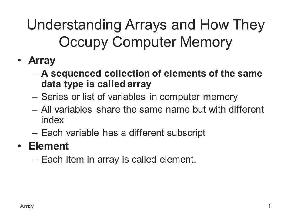 Understanding Arrays and How They Occupy Computer Memory Array –A sequenced collection of elements of the same data type is called array –Series or li