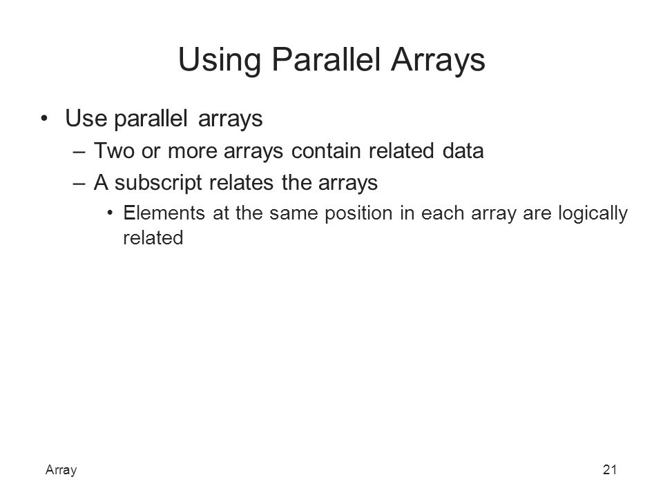 Using Parallel Arrays Use parallel arrays –Two or more arrays contain related data –A subscript relates the arrays Elements at the same position in ea