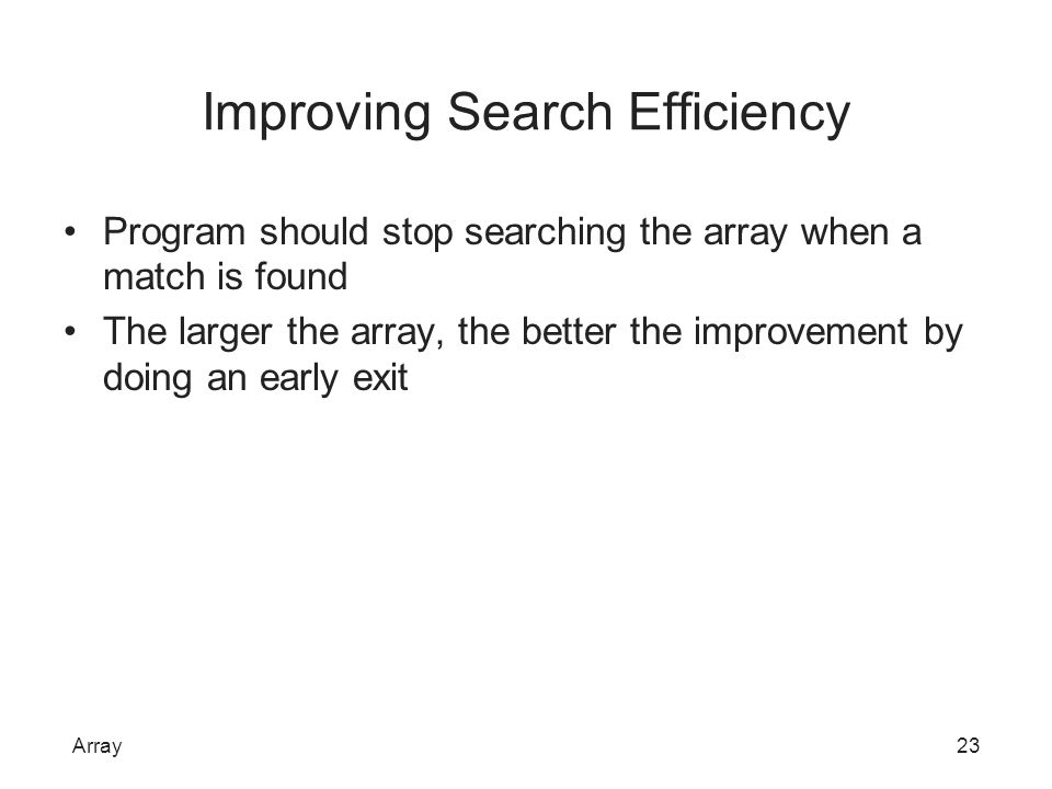 Improving Search Efficiency Program should stop searching the array when a match is found The larger the array, the better the improvement by doing an