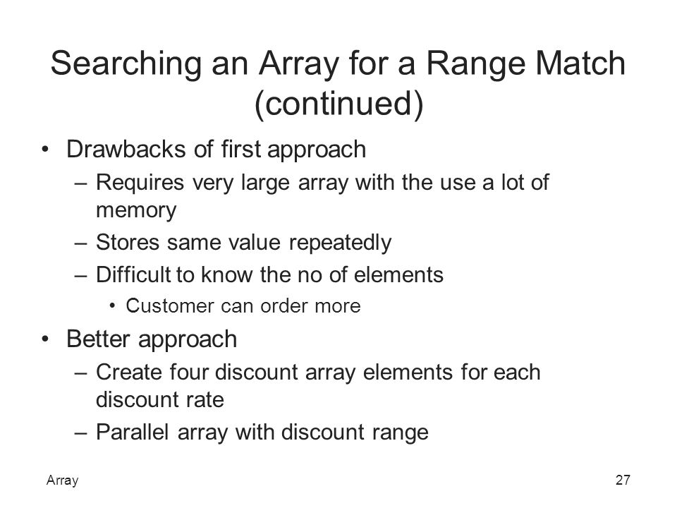 Searching an Array for a Range Match (continued) Drawbacks of first approach –Requires very large array with the use a lot of memory –Stores same valu