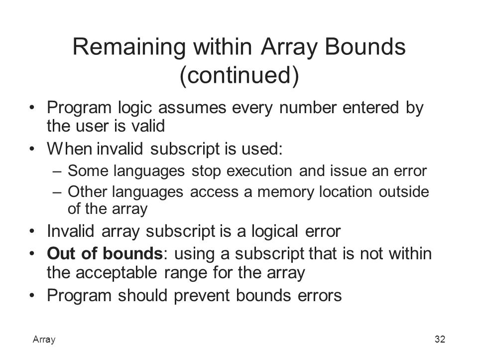 Remaining within Array Bounds (continued) Program logic assumes every number entered by the user is valid When invalid subscript is used: –Some langua