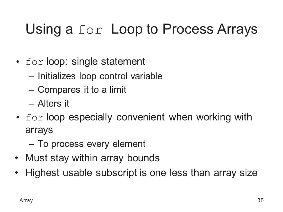 Using a for Loop to Process Arrays for loop: single statement –Initializes loop control variable –Compares it to a limit –Alters it for loop especiall