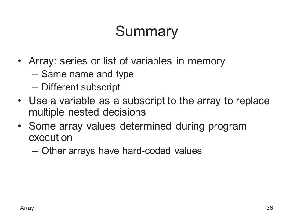 Summary Array: series or list of variables in memory –Same name and type –Different subscript Use a variable as a subscript to the array to replace mu