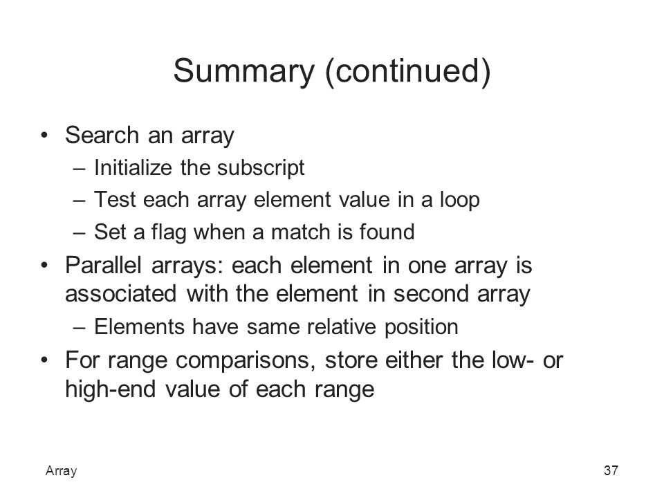 Summary (continued) Search an array –Initialize the subscript –Test each array element value in a loop –Set a flag when a match is found Parallel arra