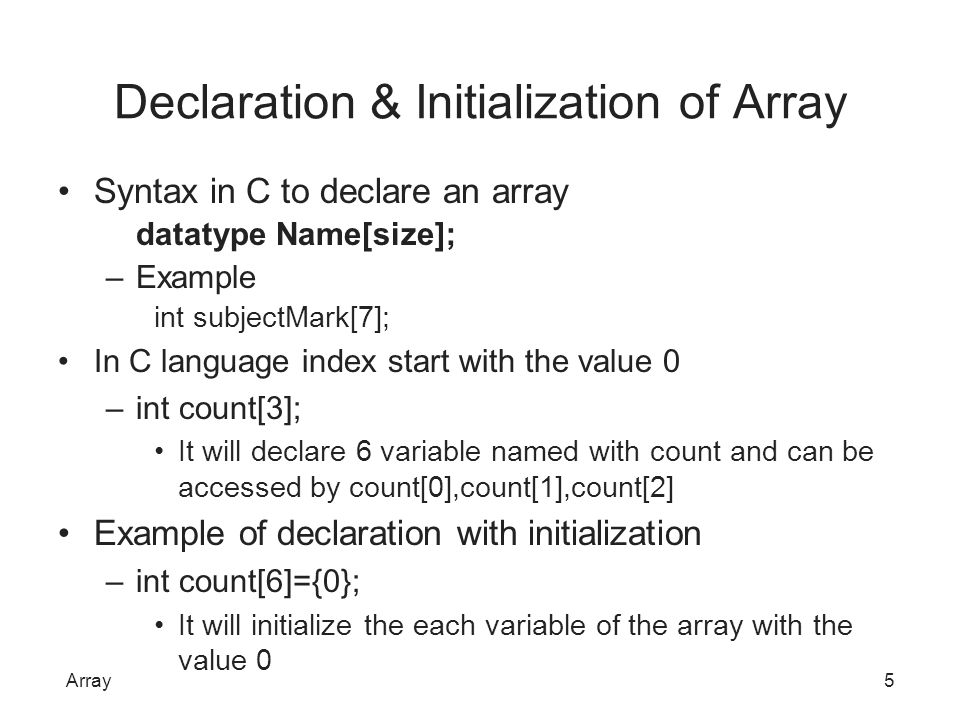Declaration & Initialization of Array Syntax in C to declare an array datatype Name[size]; –Example int subjectMark[7]; In C language index start with