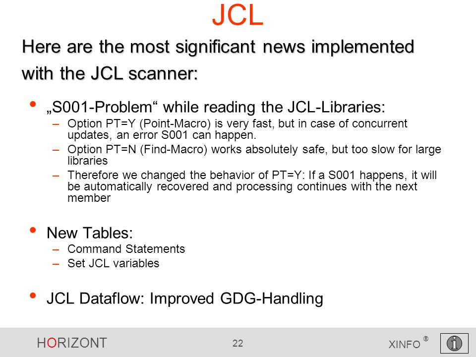"HORIZONT 22 XINFO ® JCL ""S001-Problem while reading the JCL-Libraries: –Option PT=Y (Point-Macro) is very fast, but in case of concurrent updates, an error S001 can happen."