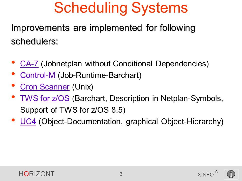 HORIZONT 3 XINFO ® Scheduling Systems CA-7 (Jobnetplan without Conditional Dependencies) CA-7 Control-M (Job-Runtime-Barchart) Control-M Cron Scanner (Unix) Cron Scanner TWS for z/OS (Barchart, Description in Netplan-Symbols, Support of TWS for z/OS 8.5) TWS for z/OS UC4 (Object-Documentation, graphical Object-Hierarchy) UC4 Improvements are implemented for following schedulers: