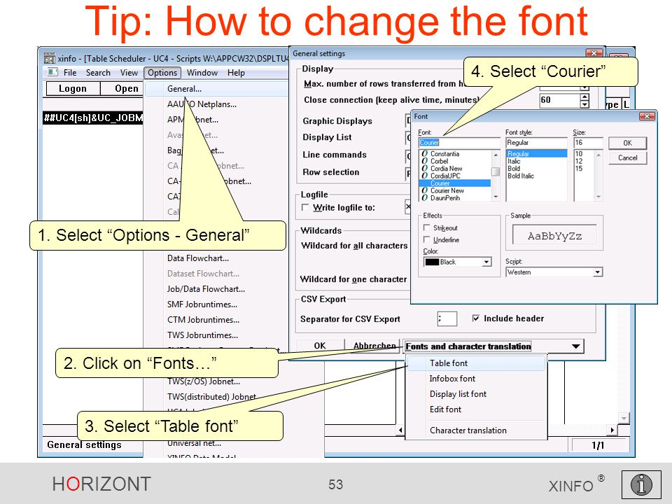 "HORIZONT 53 XINFO ® Tip: How to change the font 1. Select ""Options - General"" 2. Click on ""Fonts…"" 3. Select ""Table font"" 4. Select ""Courier"""