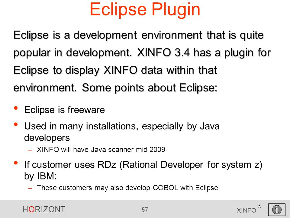 HORIZONT 57 XINFO ® Eclipse Plugin Eclipse is freeware Used in many installations, especially by Java developers –XINFO will have Java scanner mid 2009 If customer uses RDz (Rational Developer for system z) by IBM: –These customers may also develop COBOL with Eclipse Eclipse is a development environment that is quite popular in development.