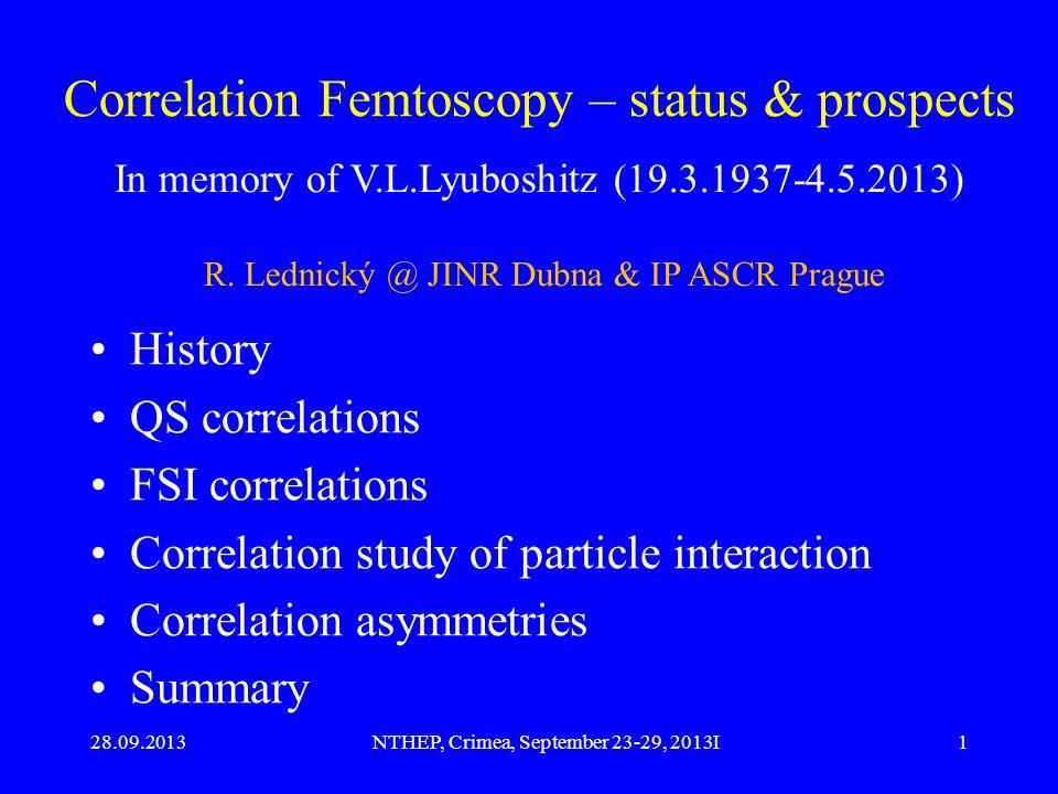 28.09.2013NTHEP, Crimea, September 23-29, 2013I1 Correlation Femtoscopy – status & prospects History QS correlations FSI correlations Correlation study of particle interaction Correlation asymmetries Summary In memory of V.L.Lyuboshitz (19.3.1937-4.5.2013) R.