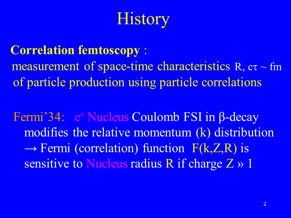 2 History Fermi'34: e ± Nucleus Coulomb FSI in β-decay modifies the relative momentum (k) distribution → Fermi (correlation) function F(k,Z,R) is sensitive to Nucleus radius R if charge Z » 1 measurement of space-time characteristics R, c  ~ fm Correlation femtoscopy : of particle production using particle correlations
