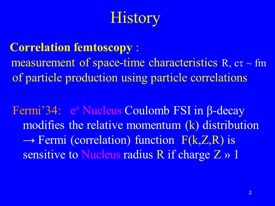 2 History Fermi'34: e ± Nucleus Coulomb FSI in β-decay modifies the relative momentum (k) distribution → Fermi (correlation) function F(k,Z,R) is sens