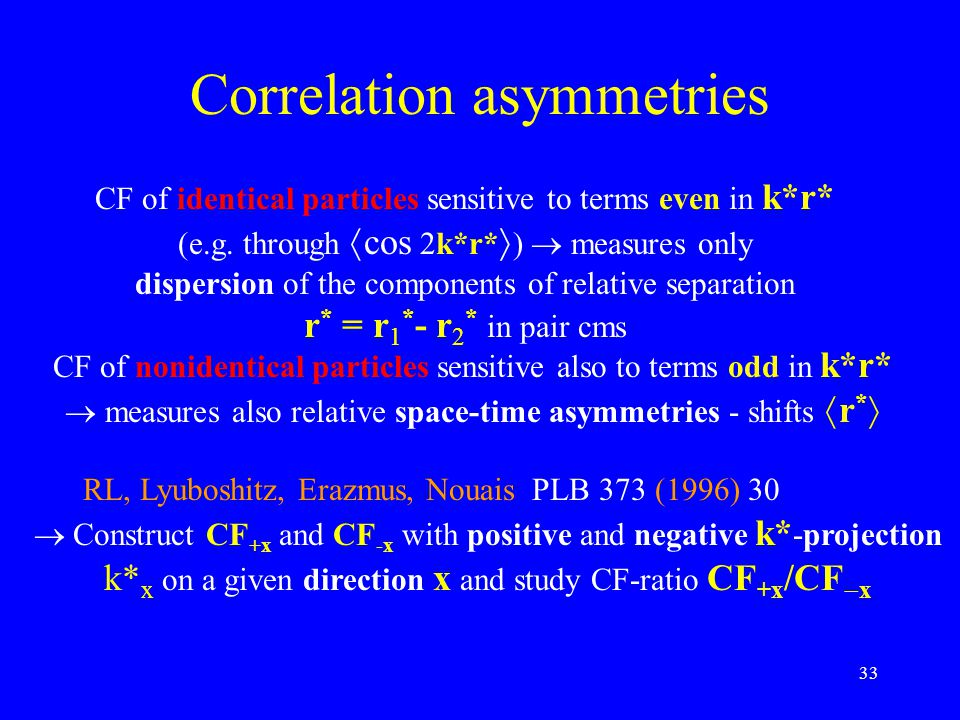 33 Correlation asymmetries CF of identical particles sensitive to terms even in k*r* (e.g. through  cos 2k*r*  )  measures only dispersion of the c