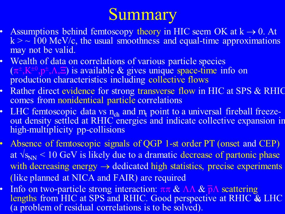 40 Summary Assumptions behind femtoscopy theory in HIC seem OK at k  0. At k > ~ 100 MeV/c, the usual smoothness and equal-time approximations may no