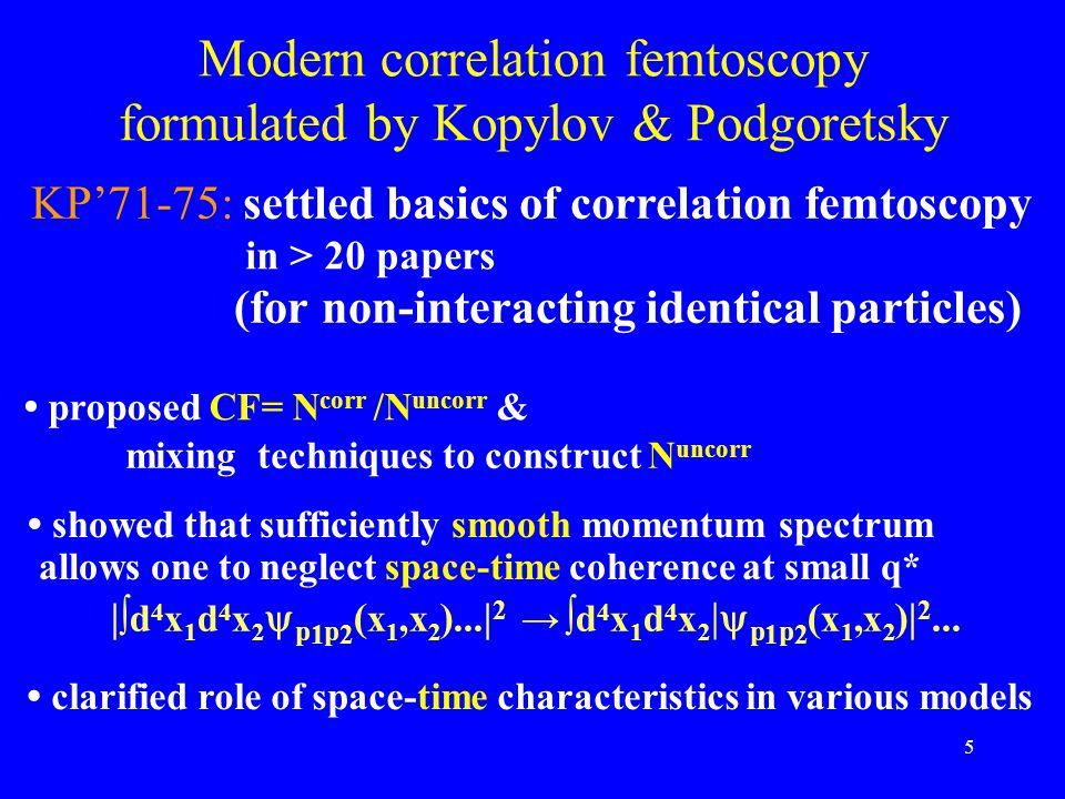 5 Modern correlation femtoscopy formulated by Kopylov & Podgoretsky KP'71-75: settled basics of correlation femtoscopy in > 20 papers proposed CF= N c