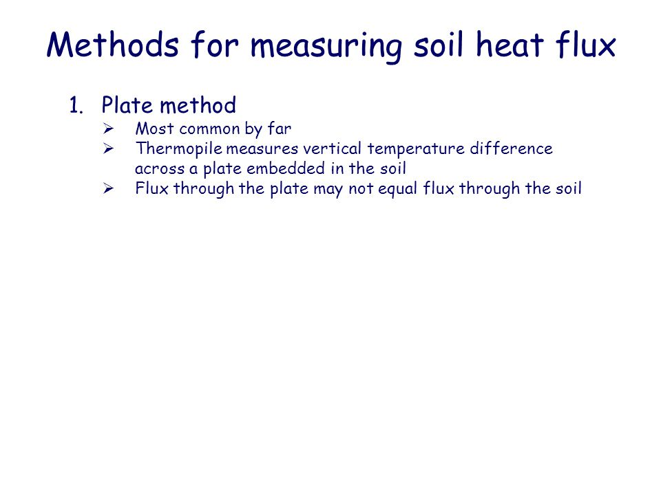 Methods for measuring soil heat flux 1.Plate method  Most common by far  Thermopile measures vertical temperature difference across a plate embedded in the soil  Flux through the plate may not equal flux through the soil