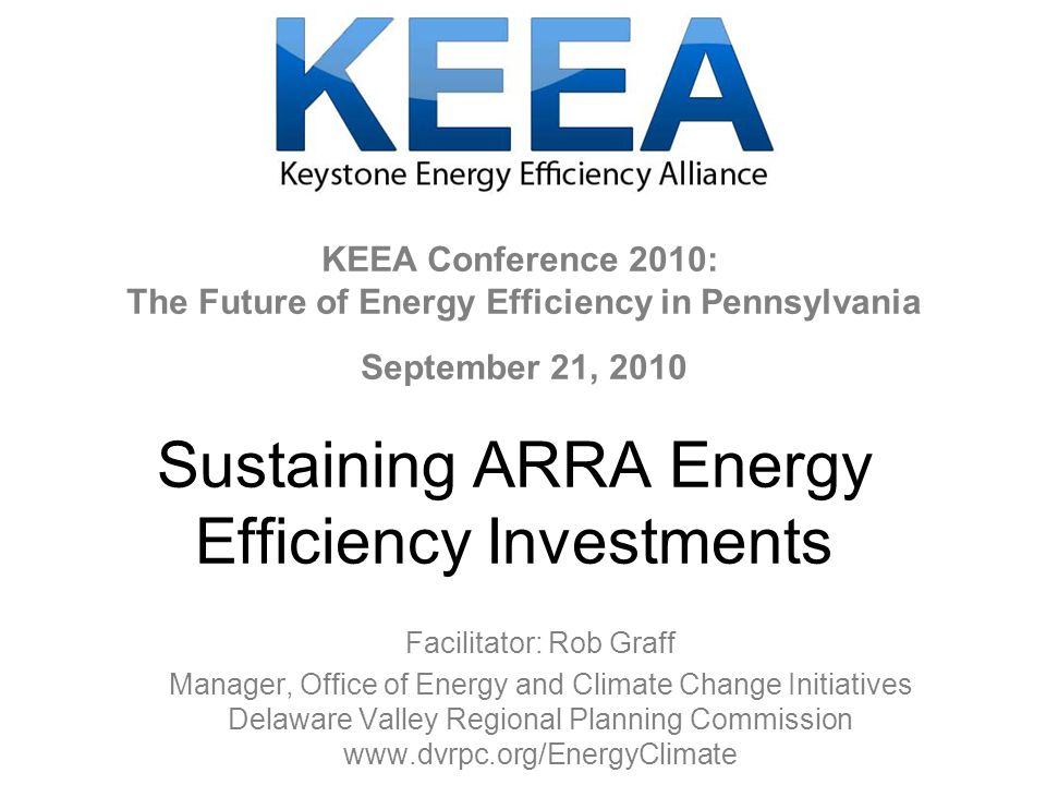 Sustaining ARRA Energy Efficiency Investments Facilitator: Rob Graff Manager, Office of Energy and Climate Change Initiatives Delaware Valley Regional