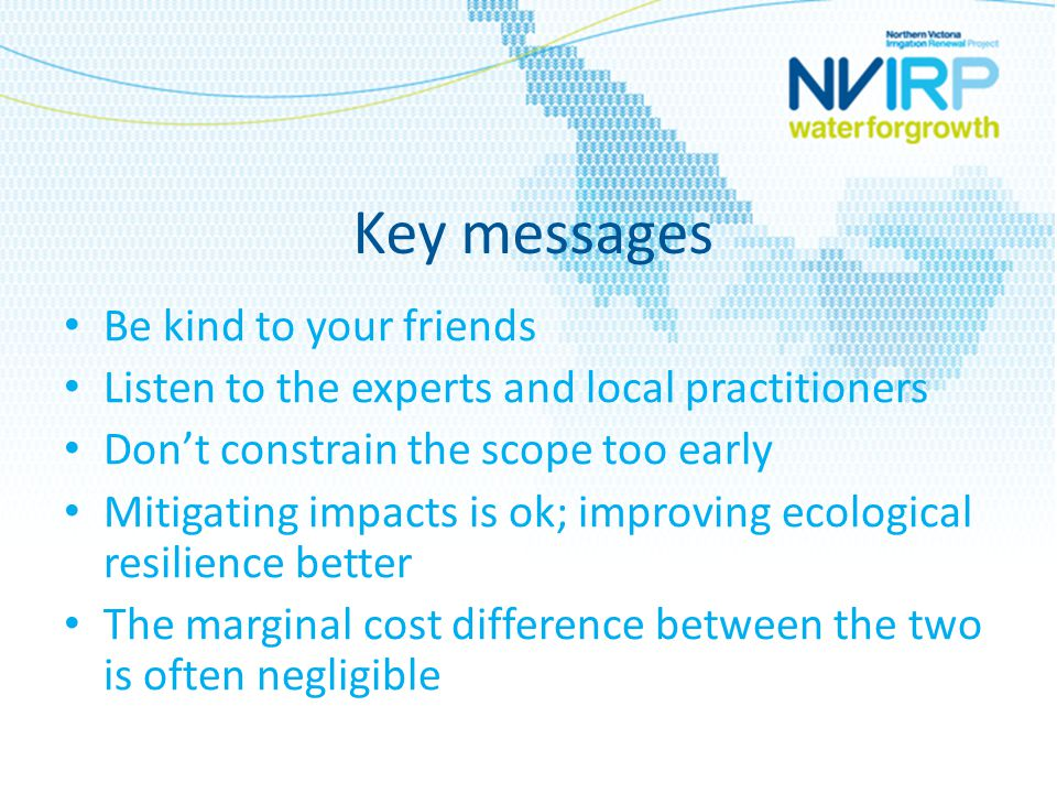 Key messages Be kind to your friends Listen to the experts and local practitioners Don't constrain the scope too early Mitigating impacts is ok; improving ecological resilience better The marginal cost difference between the two is often negligible