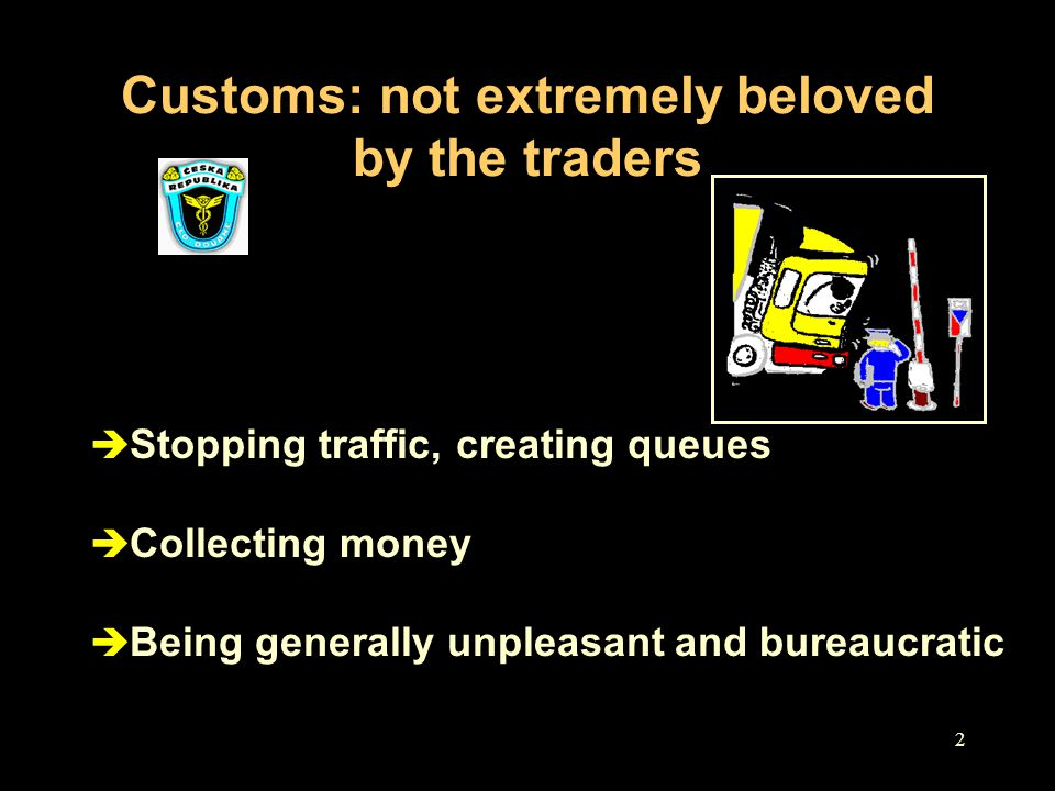 2 Customs: not extremely beloved by the traders è Stopping traffic, creating queues è Collecting money è Being generally unpleasant and bureaucratic