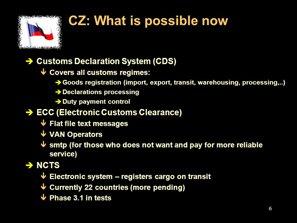 7 CZ: What has been planned è CDS ê Selectivity principle in goods inspection ê Risk-analysis ê Self-assessment and audit è ECC ê Fully paperless ê Structured standardized messages è EU interconnectivity ê In addition to NCTS – connectivity to 12 common domain systems
