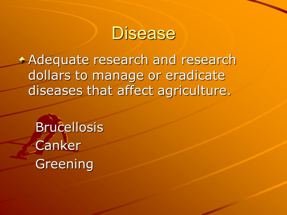 Disease Adequate research and research dollars to manage or eradicate diseases that affect agriculture.
