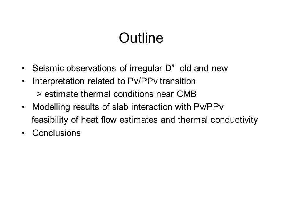 Outline Seismic observations of irregular D old and new Interpretation related to Pv/PPv transition > estimate thermal conditions near CMB Modelling results of slab interaction with Pv/PPv feasibility of heat flow estimates and thermal conductivity Conclusions