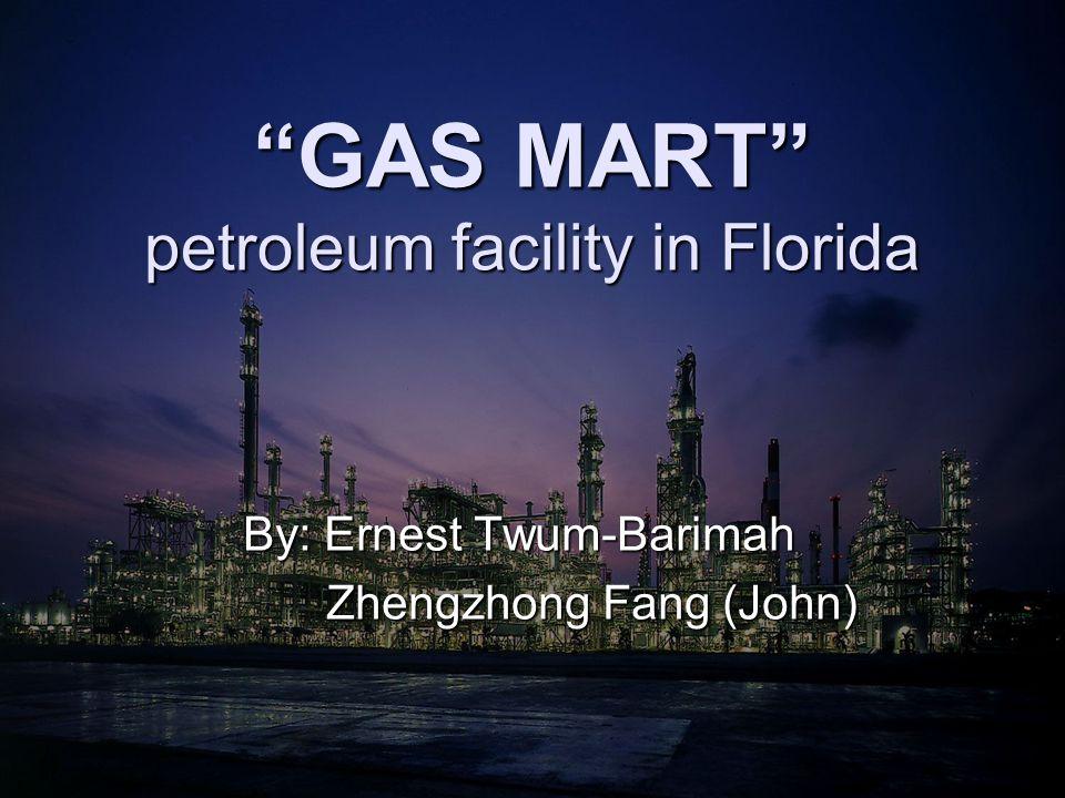 GAS MART petroleum facility in Florida By: Ernest Twum-Barimah Zhengzhong Fang (John) Zhengzhong Fang (John)