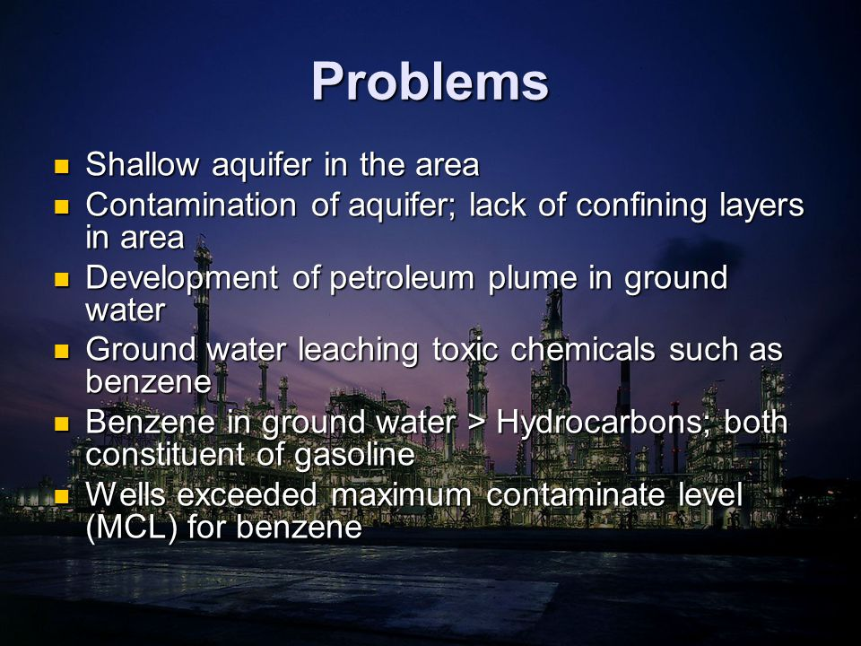 Problems Shallow aquifer in the area Shallow aquifer in the area Contamination of aquifer; lack of confining layers in area Contamination of aquifer; lack of confining layers in area Development of petroleum plume in ground water Development of petroleum plume in ground water Ground water leaching toxic chemicals such as benzene Ground water leaching toxic chemicals such as benzene Benzene in ground water > Hydrocarbons; both constituent of gasoline Benzene in ground water > Hydrocarbons; both constituent of gasoline Wells exceeded maximum contaminate level (MCL) for benzene Wells exceeded maximum contaminate level (MCL) for benzene