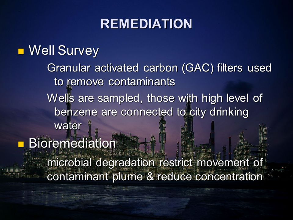 REMEDIATION Well Survey Well Survey Granular activated carbon (GAC) filters used to remove contaminants Wells are sampled, those with high level of benzene are connected to city drinking water Bioremediation Bioremediation microbial degradation restrict movement of contaminant plume & reduce concentration