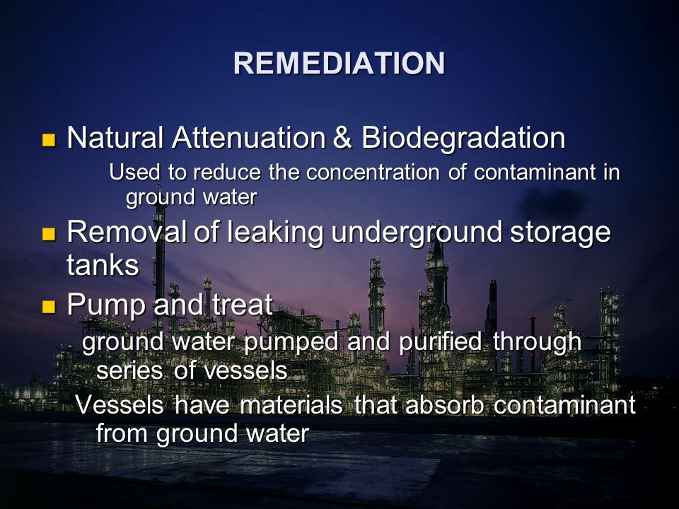 REMEDIATION Natural Attenuation & Biodegradation Natural Attenuation & Biodegradation Used to reduce the concentration of contaminant in ground water Removal of leaking underground storage tanks Removal of leaking underground storage tanks Pump and treat Pump and treat ground water pumped and purified through series of vessels ground water pumped and purified through series of vessels Vessels have materials that absorb contaminant from ground water