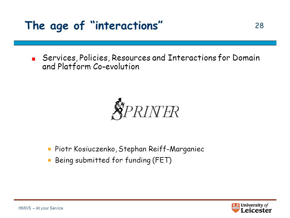 HMWS – At your Service 27 The age of interactions Re-engineering and generation from Service-Oriented Architectures Mohammad El-Ramly, Piotr Kosiuczenko, Stephan Reiff- Marganiec, ATX Software