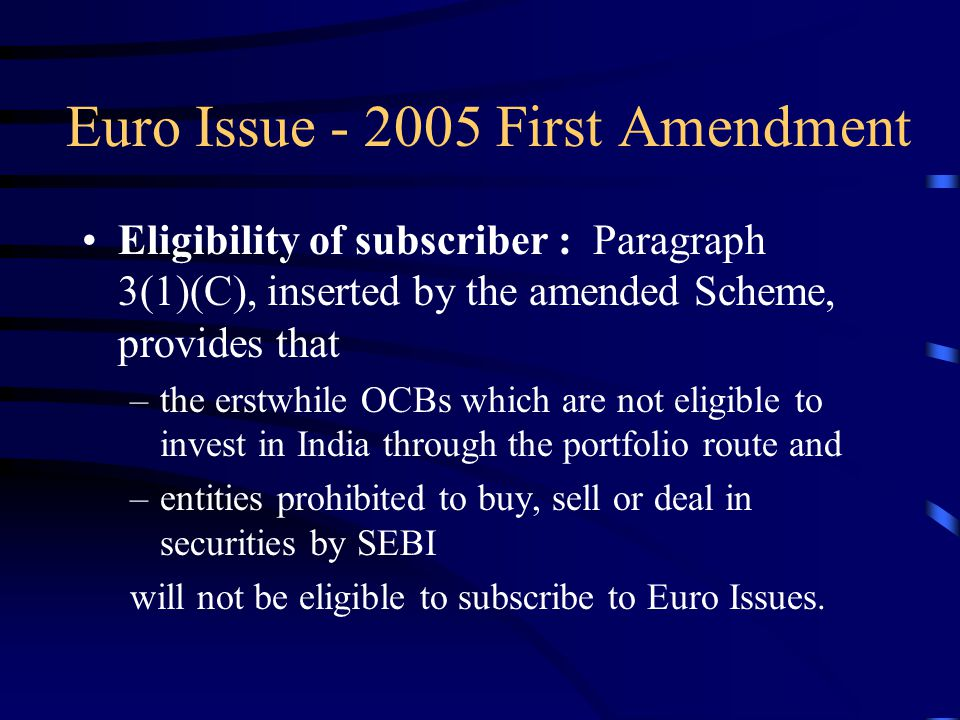Euro Issue - 2005 First Amendment Eligibility of subscriber : Paragraph 3(1)(C), inserted by the amended Scheme, provides that –the erstwhile OCBs which are not eligible to invest in India through the portfolio route and –entities prohibited to buy, sell or deal in securities by SEBI will not be eligible to subscribe to Euro Issues.
