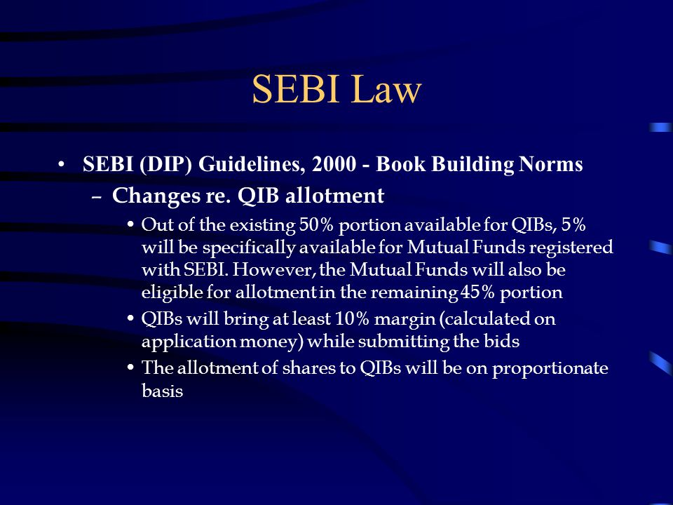 SEBI Law SEBI (DIP) Guidelines, 2000 - Book Building Norms – Changes re. QIB allotment Out of the existing 50% portion available for QIBs, 5% will be