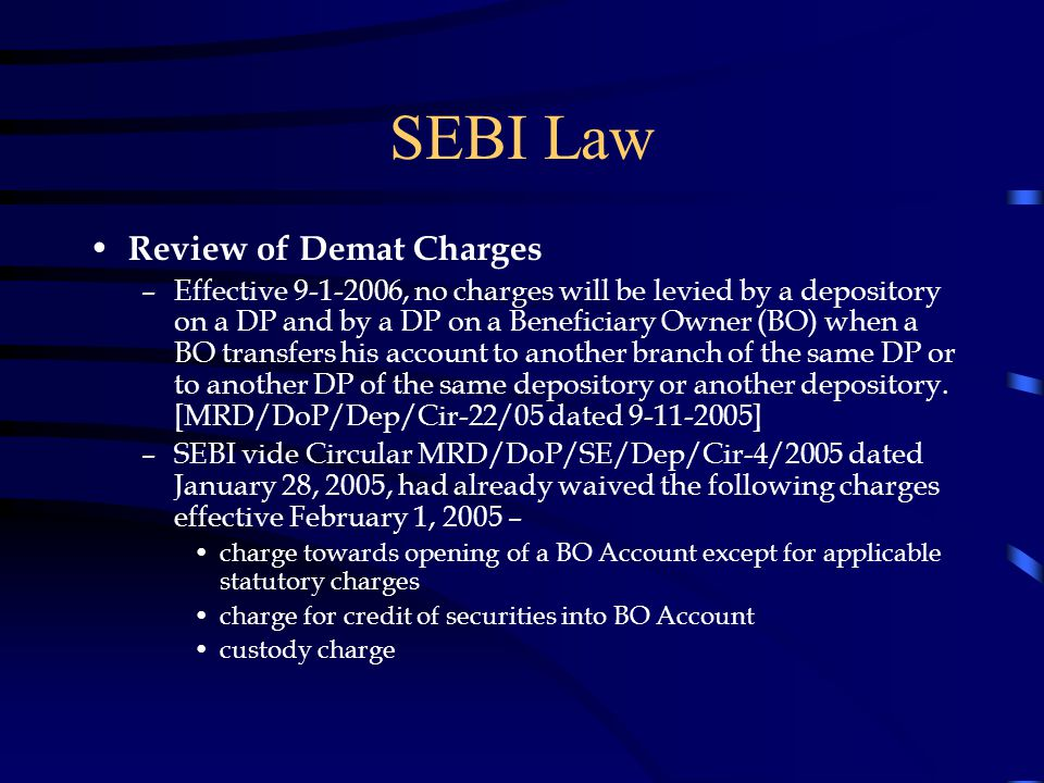 SEBI Law Review of Demat Charges –Effective 9-1-2006, no charges will be levied by a depository on a DP and by a DP on a Beneficiary Owner (BO) when a BO transfers his account to another branch of the same DP or to another DP of the same depository or another depository.