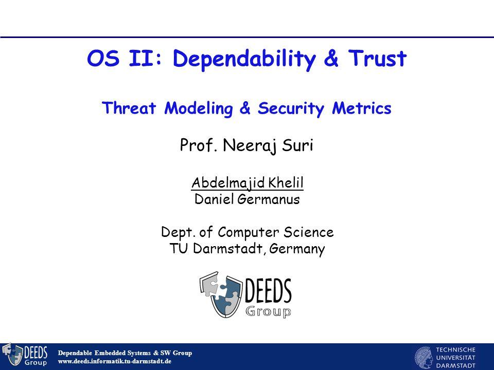 1 OS II: Dependability & Trust Threat Modeling & Security Metrics Dependable Embedded Systems & SW Group www.deeds.informatik.tu-darmstadt.de Prof.