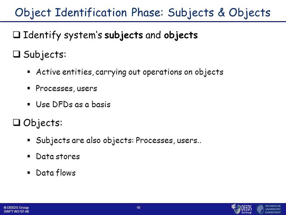 10 Object Identification Phase: Subjects & Objects  Identify system's subjects and objects  Subjects:  Active entities, carrying out operations on objects  Processes, users  Use DFDs as a basis  Objects:  Subjects are also objects: Processes, users..