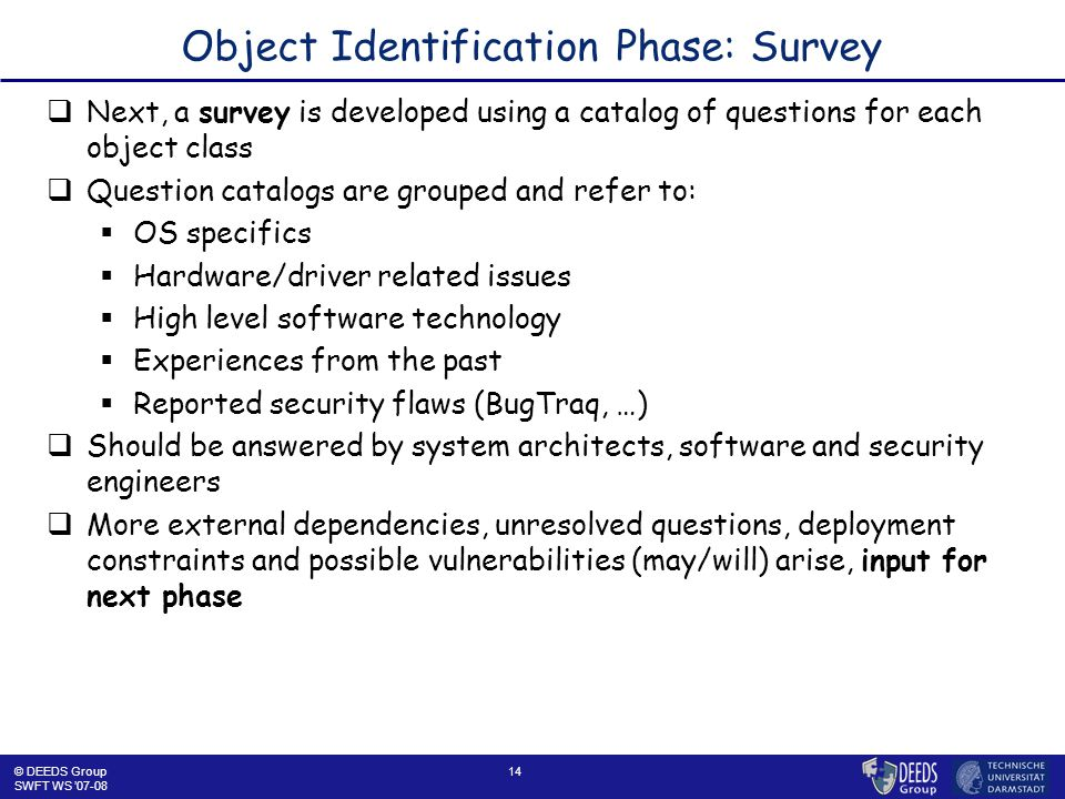14 Object Identification Phase: Survey  Next, a survey is developed using a catalog of questions for each object class  Question catalogs are grouped and refer to:  OS specifics  Hardware/driver related issues  High level software technology  Experiences from the past  Reported security flaws (BugTraq, …)  Should be answered by system architects, software and security engineers  More external dependencies, unresolved questions, deployment constraints and possible vulnerabilities (may/will) arise, input for next phase © DEEDS Group SWFT WS '07-08