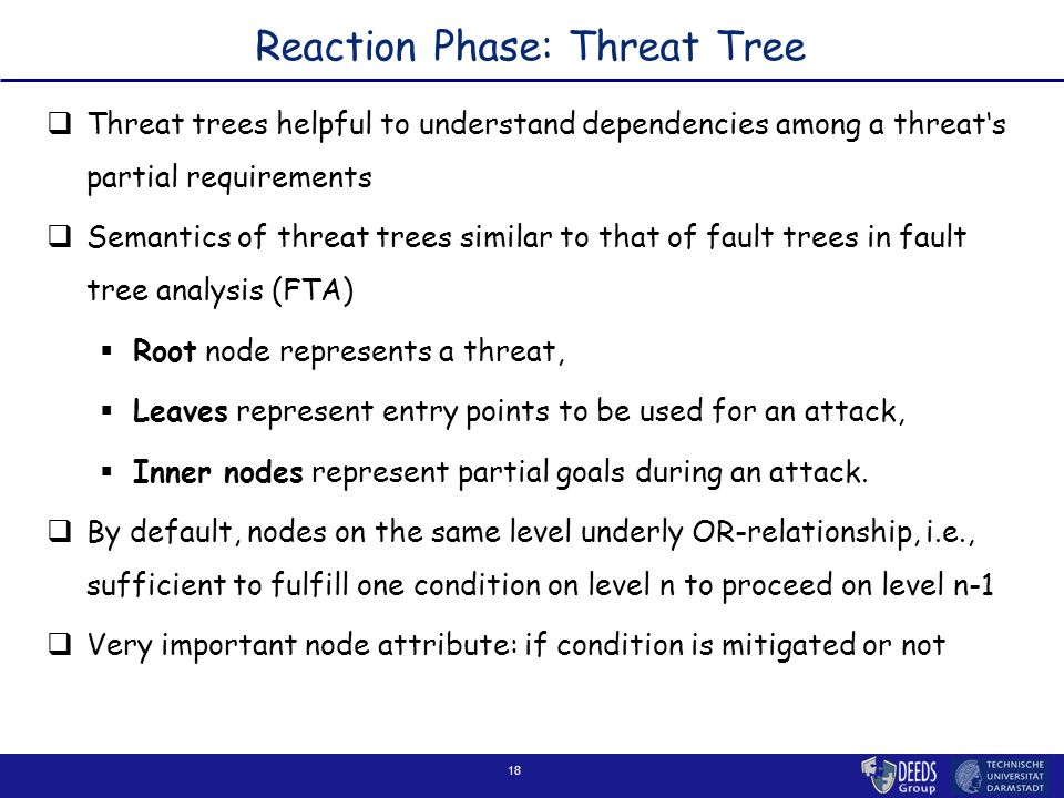 18 Reaction Phase: Threat Tree  Threat trees helpful to understand dependencies among a threat's partial requirements  Semantics of threat trees similar to that of fault trees in fault tree analysis (FTA)  Root node represents a threat,  Leaves represent entry points to be used for an attack,  Inner nodes represent partial goals during an attack.