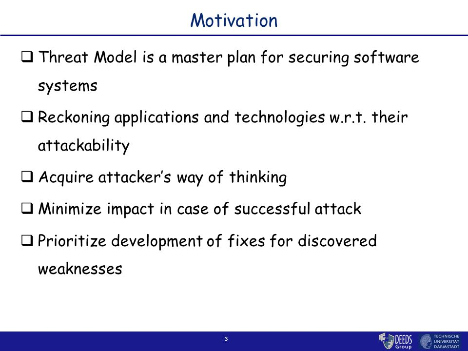3 Motivation  Threat Model is a master plan for securing software systems  Reckoning applications and technologies w.r.t.
