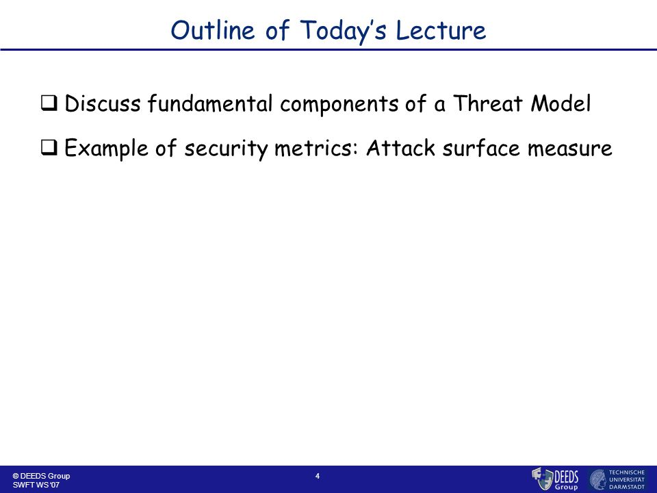 4 Outline of Today's Lecture  Discuss fundamental components of a Threat Model  Example of security metrics: Attack surface measure © DEEDS Group SWFT WS '07