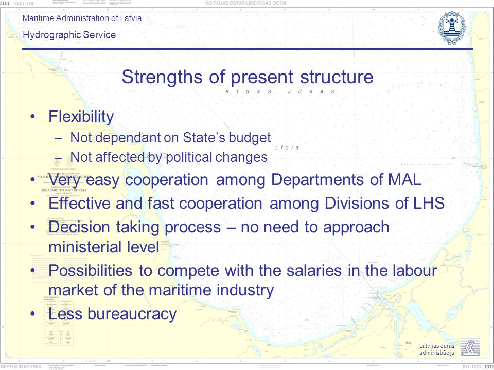 Maritime Administration of Latvia Hydrographic Service Latvijas Jūras administrācija Strengths of present structure Flexibility –Not dependant on Stat