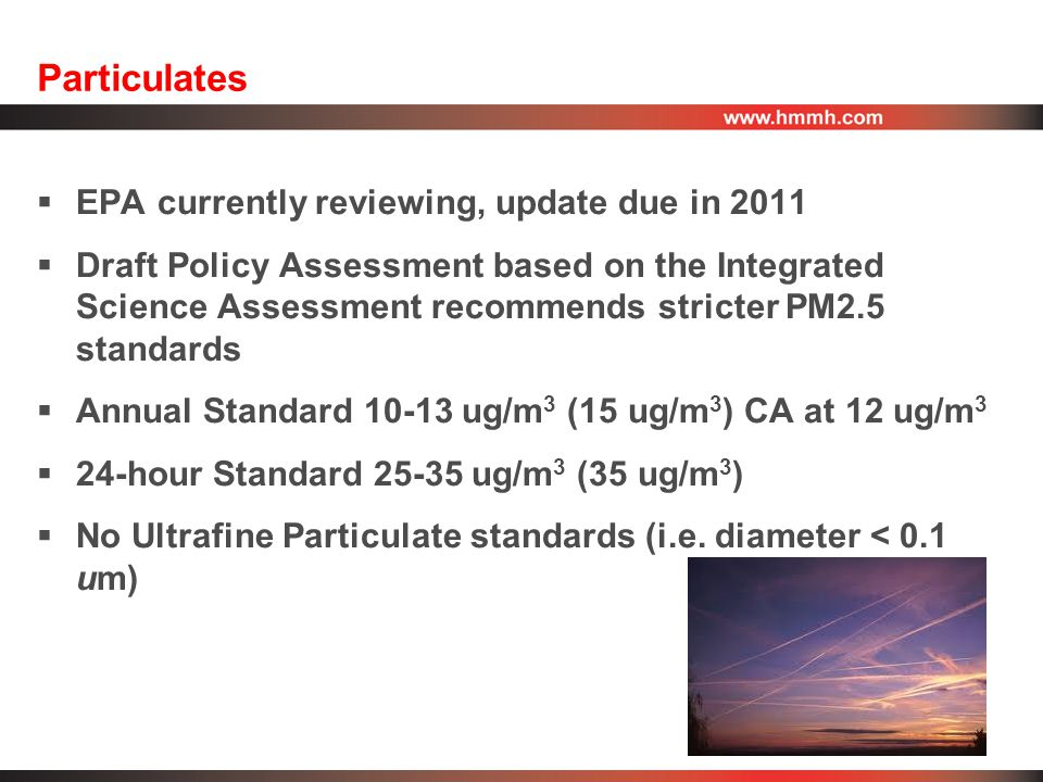 Particulates  EPA currently reviewing, update due in 2011  Draft Policy Assessment based on the Integrated Science Assessment recommends stricter PM2.5 standards  Annual Standard 10-13 ug/m 3 (15 ug/m 3 ) CA at 12 ug/m 3  24-hour Standard 25-35 ug/m 3 (35 ug/m 3 )  No Ultrafine Particulate standards (i.e.