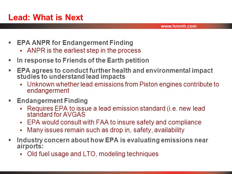 Lead: What is Next  EPA ANPR for Endangerment Finding  ANPR is the earliest step in the process  In response to Friends of the Earth petition  EPA agrees to conduct further health and environmental impact studies to understand lead impacts  Unknown whether lead emissions from Piston engines contribute to endangerment  Endangerment Finding  Requires EPA to issue a lead emission standard (i.e.